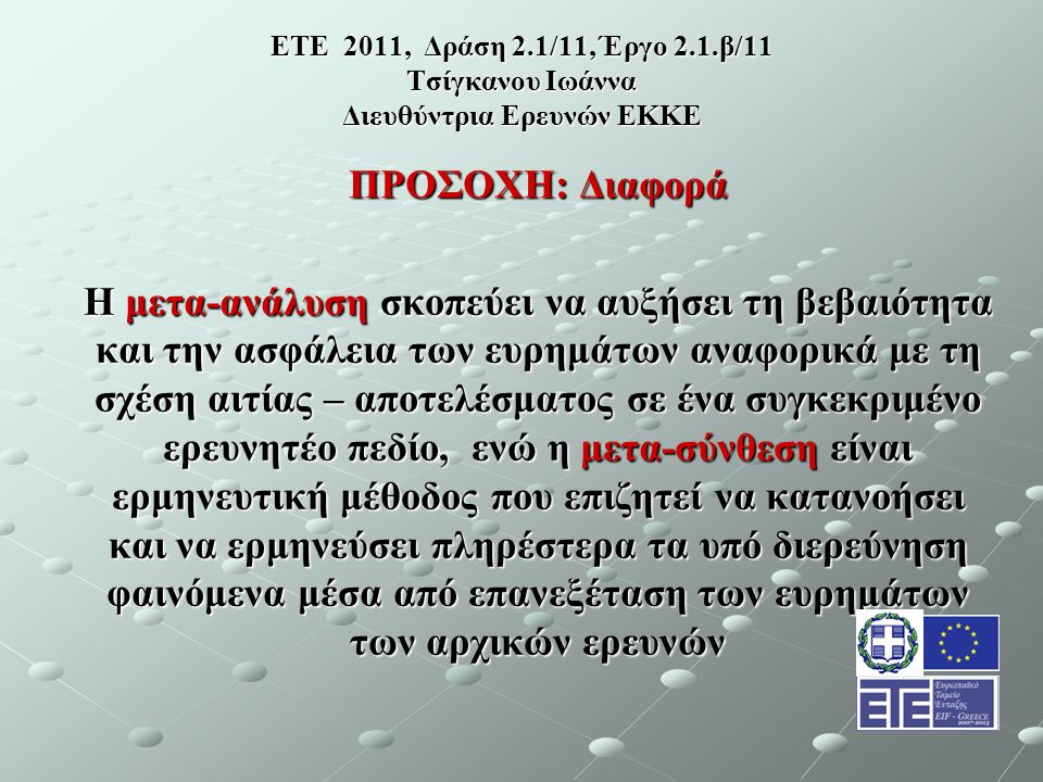 ΕΤΕ 2011, Δράση 2.1/11, Έργο 2.1.β/11 Τσίγκανου Ιωάννα Διευθύντρια Ερευνών ΕΚΚΕ ΠΡΟΣΟΧΗ: Διαφορά Η μετα-ανάλυση σκοπεύει να αυξήσει τη βεβαιότητα και την ασφάλεια των ευρημάτων αναφορικά με τη σχέση αιτίας – αποτελέσματος σε ένα συγκεκριμένο ερευνητέο πεδίο, ενώ η μετα-σύνθεση είναι ερμηνευτική μέθοδος που επιζητεί να κατανοήσει και να ερμηνεύσει πληρέστερα τα υπό διερεύνηση φαινόμενα μέσα από επανεξέταση των ευρημάτων των αρχικών ερευνών
