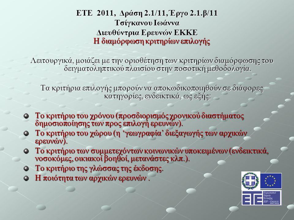 ΕΤΕ 2011, Δράση 2.1/11, Έργο 2.1.β/11 Τσίγκανου Ιωάννα Διευθύντρια Ερευνών ΕΚΚΕ Η διαμόρφωση κριτηρίων επιλογής Λειτουργικά, μοιάζει με την οριοθέτηση των κριτηρίων διαμόρφωσης του δειγματοληπτικού πλαισίου στην ποσοτική μεθοδολογία.