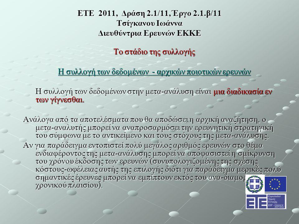 ΕΤΕ 2011, Δράση 2.1/11, Έργο 2.1.β/11 Τσίγκανου Ιωάννα Διευθύντρια Ερευνών ΕΚΚΕ Το στάδιο της συλλογής Η συλλογή των δεδομένων - αρχικών ποιοτικών ερευνών Η συλλογή των δεδομένων στην μετα-ανάλυση είναι μια διαδικασία εν των γίγνεσθαι.