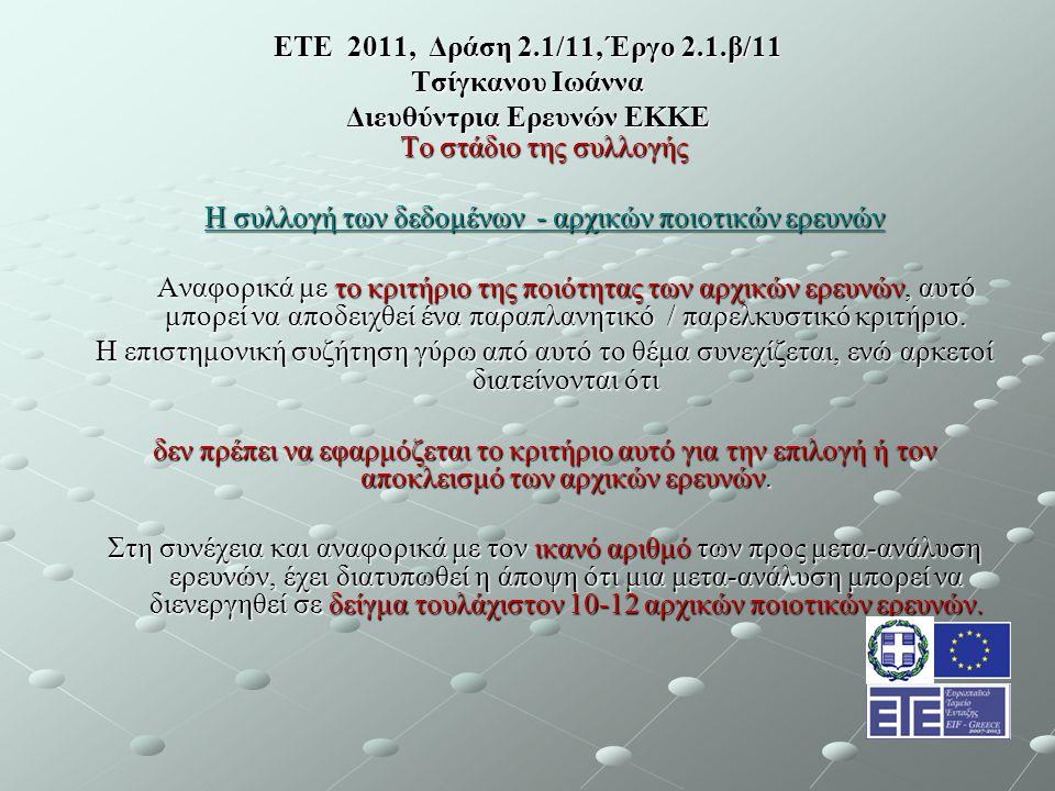 ΕΤΕ 2011, Δράση 2.1/11, Έργο 2.1.β/11 Τσίγκανου Ιωάννα Διευθύντρια Ερευνών ΕΚΚΕ Το στάδιο της συλλογής Η συλλογή των δεδομένων - αρχικών ποιοτικών ερευνών Αναφορικά με το κριτήριο της ποιότητας των αρχικών ερευνών, αυτό μπορεί να αποδειχθεί ένα παραπλανητικό / παρελκυστικό κριτήριο.