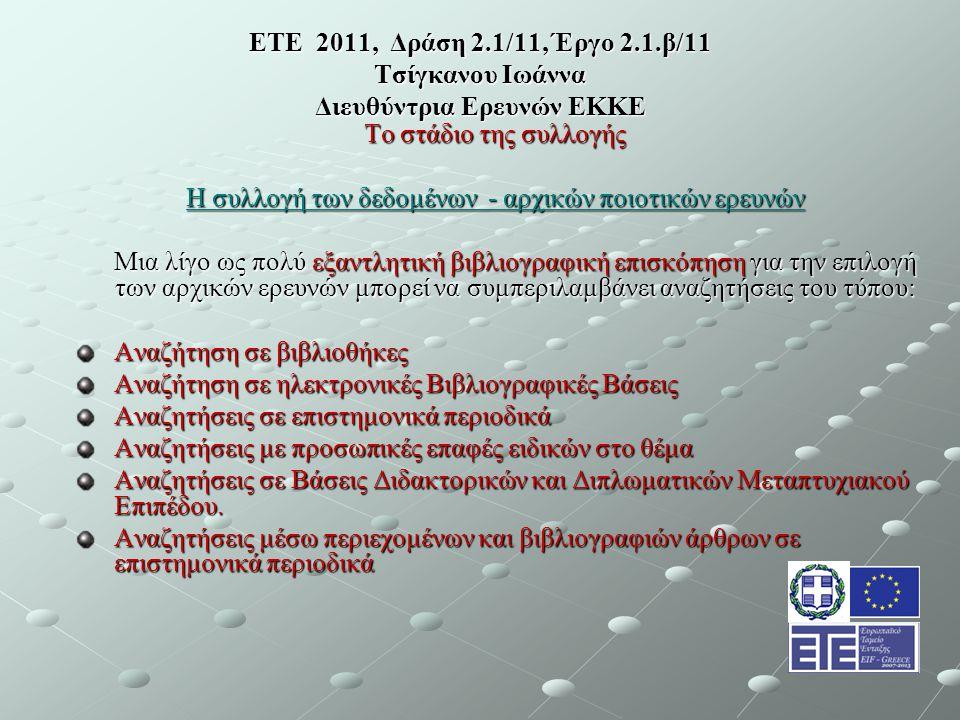 ΕΤΕ 2011, Δράση 2.1/11, Έργο 2.1.β/11 Τσίγκανου Ιωάννα Διευθύντρια Ερευνών ΕΚΚΕ Το στάδιο της συλλογής Η συλλογή των δεδομένων - αρχικών ποιοτικών ερευνών Μια λίγο ως πολύ εξαντλητική βιβλιογραφική επισκόπηση για την επιλογή των αρχικών ερευνών μπορεί να συμπεριλαμβάνει αναζητήσεις του τύπου: Αναζήτηση σε βιβλιοθήκες Αναζήτηση σε ηλεκτρονικές Βιβλιογραφικές Βάσεις Αναζητήσεις σε επιστημονικά περιοδικά Αναζητήσεις με προσωπικές επαφές ειδικών στο θέμα Αναζητήσεις σε Βάσεις Διδακτορικών και Διπλωματικών Μεταπτυχιακού Επιπέδου.