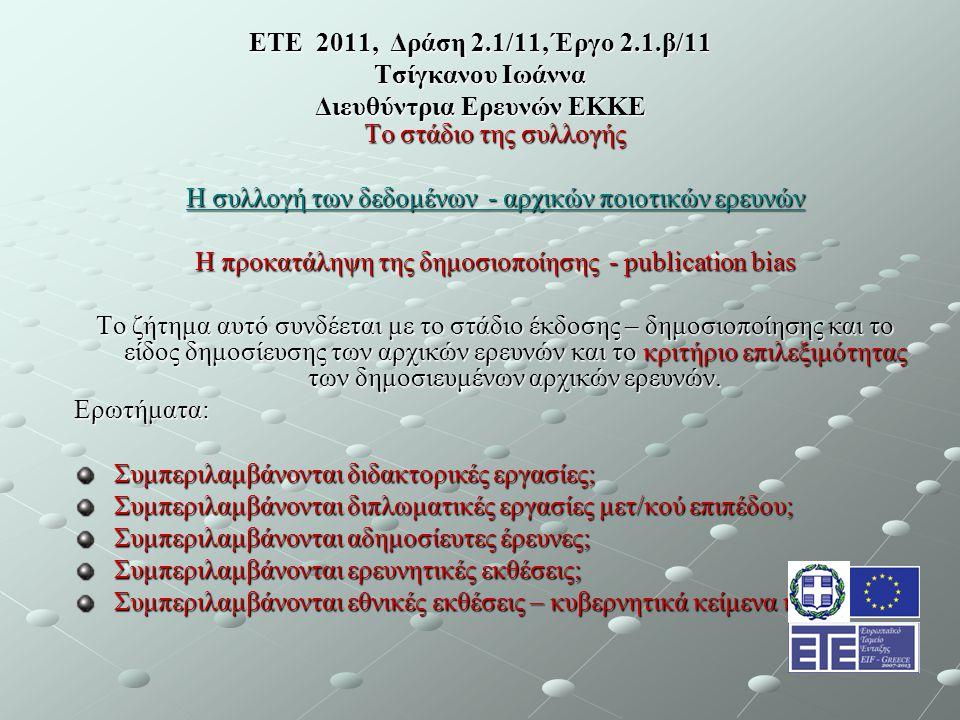 ΕΤΕ 2011, Δράση 2.1/11, Έργο 2.1.β/11 Τσίγκανου Ιωάννα Διευθύντρια Ερευνών ΕΚΚΕ Το στάδιο της συλλογής Η συλλογή των δεδομένων - αρχικών ποιοτικών ερευνών Η προκατάληψη της δημοσιοποίησης - publication bias Το ζήτημα αυτό συνδέεται με το στάδιο έκδοσης – δημοσιοποίησης και το είδος δημοσίευσης των αρχικών ερευνών και το κριτήριο επιλεξιμότητας των δημοσιευμένων αρχικών ερευνών.