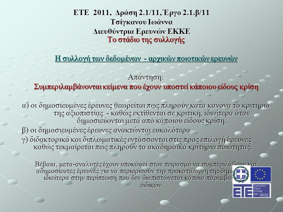 ΕΤΕ 2011, Δράση 2.1/11, Έργο 2.1.β/11 Τσίγκανου Ιωάννα Διευθύντρια Ερευνών ΕΚΚΕ Το στάδιο της συλλογής Η συλλογή των δεδομένων - αρχικών ποιοτικών ερευνών Απάντηση: Συμπεριλαμβάνονται κείμενα που έχουν υποστεί κάποιου είδους κρίση α) οι δημοσιευμένες έρευνες θεωρείται πως πληρούν κατά κανόνα το κριτήριο της αξιοπιστίας - καθώς εκτίθενται σε κριτική, ιδιαίτερα όταν δημοσιεύονται μετά από κάποιου είδους κρίση, β) οι δημοσιευμένες έρευνες ανακτώνται ευκολότερα γ) διδακτορικά και διπλωματικές εντάσσονται στις προς επιλογή έρευνες καθώς τεκμαίρεται πως πληρούν τα ακαδημαϊκά κριτήρια ποιότητας.