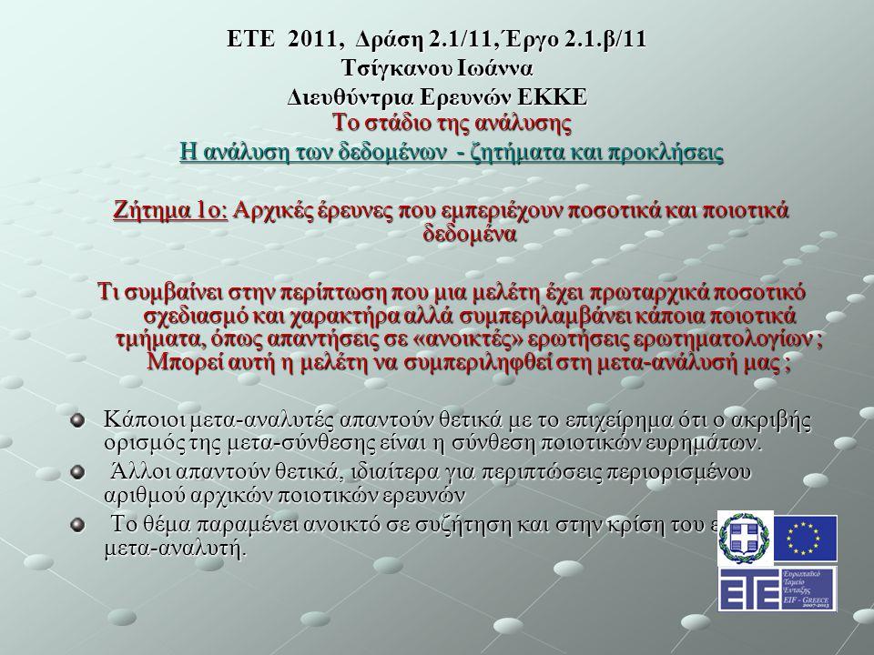 ΕΤΕ 2011, Δράση 2.1/11, Έργο 2.1.β/11 Τσίγκανου Ιωάννα Διευθύντρια Ερευνών ΕΚΚΕ Το στάδιο της ανάλυσης Η ανάλυση των δεδομένων - ζητήματα και προκλήσεις Ζήτημα 1ο: Αρχικές έρευνες που εμπεριέχουν ποσοτικά και ποιοτικά δεδομένα Τι συμβαίνει στην περίπτωση που μια μελέτη έχει πρωταρχικά ποσοτικό σχεδιασμό και χαρακτήρα αλλά συμπεριλαμβάνει κάποια ποιοτικά τμήματα, όπως απαντήσεις σε «ανοικτές» ερωτήσεις ερωτηματολογίων ; Μπορεί αυτή η μελέτη να συμπεριληφθεί στη μετα-ανάλυσή μας ; Κάποιοι μετα-αναλυτές απαντούν θετικά με το επιχείρημα ότι ο ακριβής ορισμός της μετα-σύνθεσης είναι η σύνθεση ποιοτικών ευρημάτων.