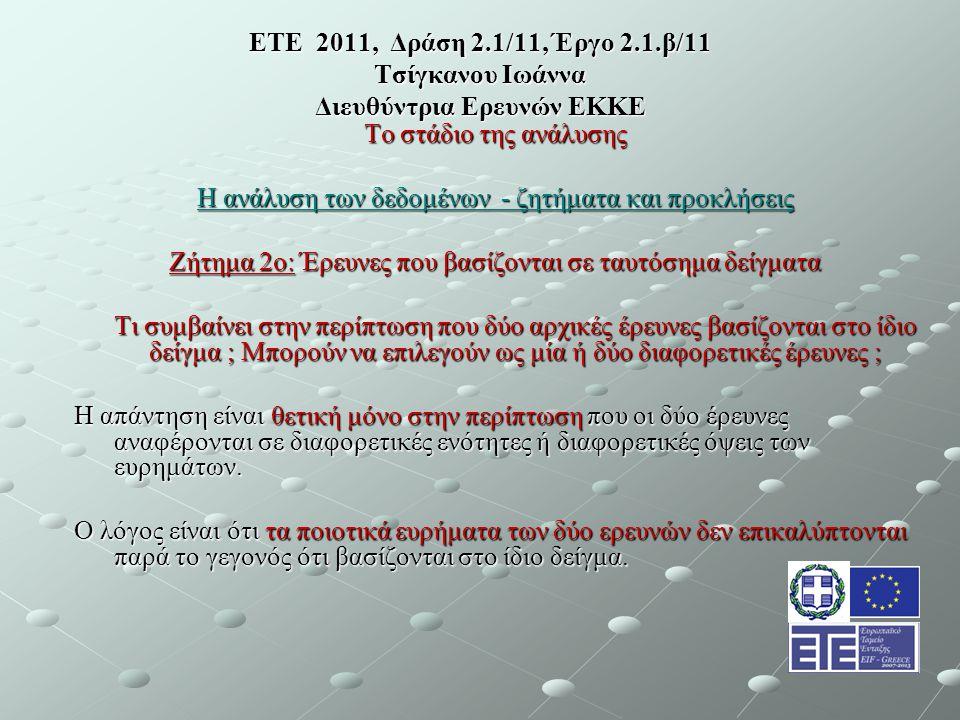 ΕΤΕ 2011, Δράση 2.1/11, Έργο 2.1.β/11 Τσίγκανου Ιωάννα Διευθύντρια Ερευνών ΕΚΚΕ Το στάδιο της ανάλυσης Η ανάλυση των δεδομένων - ζητήματα και προκλήσεις Ζήτημα 2ο: Έρευνες που βασίζονται σε ταυτόσημα δείγματα Τι συμβαίνει στην περίπτωση που δύο αρχικές έρευνες βασίζονται στο ίδιο δείγμα ; Μπορούν να επιλεγούν ως μία ή δύο διαφορετικές έρευνες ; Η απάντηση είναι θετική μόνο στην περίπτωση που οι δύο έρευνες αναφέρονται σε διαφορετικές ενότητες ή διαφορετικές όψεις των ευρημάτων.