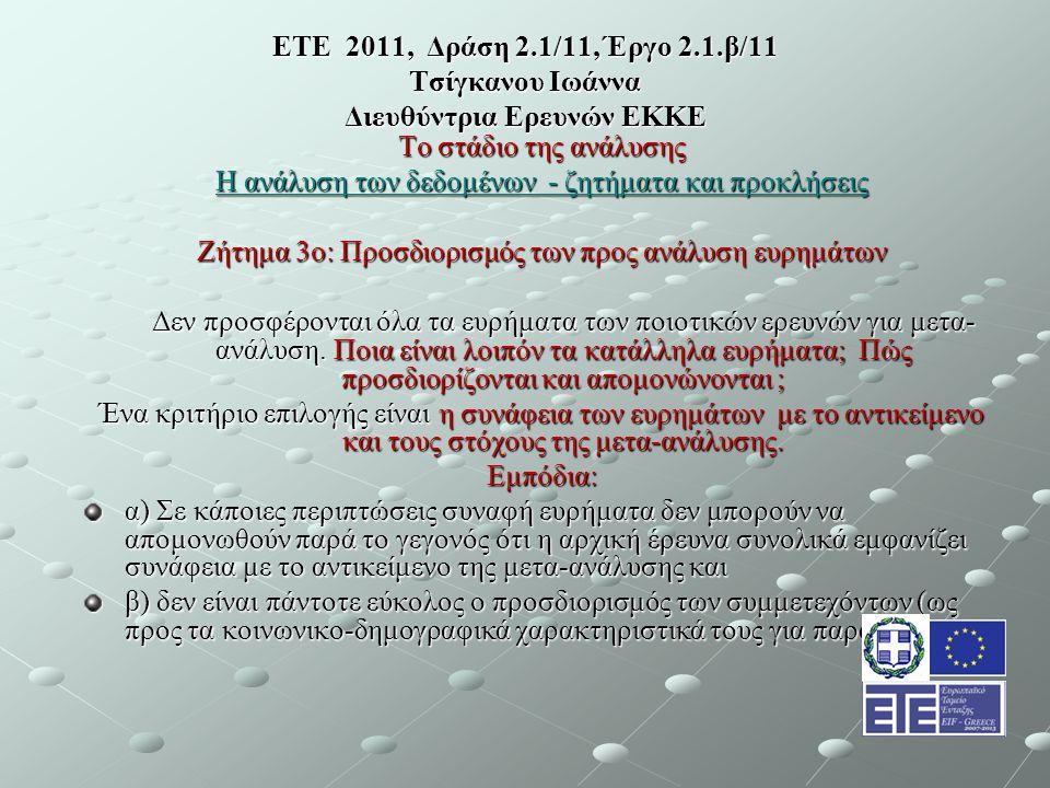 ΕΤΕ 2011, Δράση 2.1/11, Έργο 2.1.β/11 Τσίγκανου Ιωάννα Διευθύντρια Ερευνών ΕΚΚΕ Το στάδιο της ανάλυσης Η ανάλυση των δεδομένων - ζητήματα και προκλήσεις Ζήτημα 3ο: Προσδιορισμός των προς ανάλυση ευρημάτων Δεν προσφέρονται όλα τα ευρήματα των ποιοτικών ερευνών για μετα- ανάλυση.