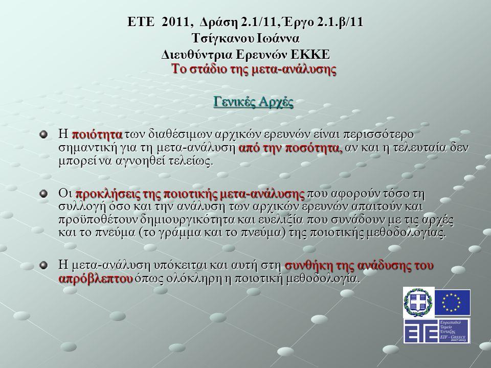 ΕΤΕ 2011, Δράση 2.1/11, Έργο 2.1.β/11 Τσίγκανου Ιωάννα Διευθύντρια Ερευνών ΕΚΚΕ Το στάδιο της μετα-ανάλυσης Γενικές Αρχές Η ποιότητα των διαθέσιμων αρχικών ερευνών είναι περισσότερο σημαντική για τη μετα-ανάλυση από την ποσότητα, αν και η τελευταία δεν μπορεί να αγνοηθεί τελείως.
