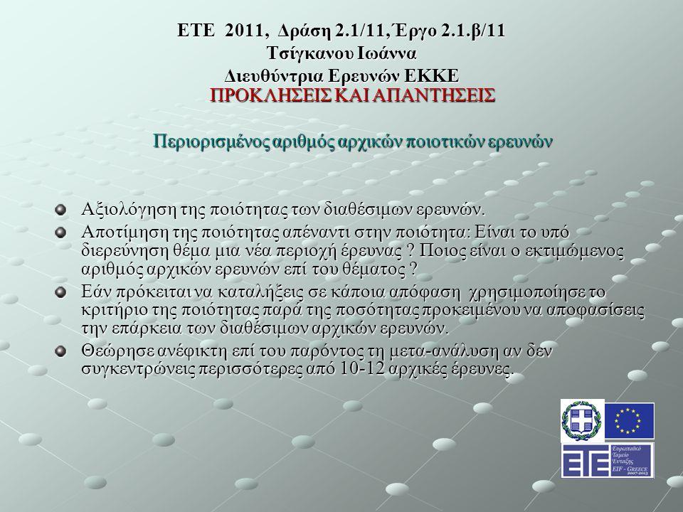 ΕΤΕ 2011, Δράση 2.1/11, Έργο 2.1.β/11 Τσίγκανου Ιωάννα Διευθύντρια Ερευνών ΕΚΚΕ ΠΡΟΚΛΗΣΕΙΣ ΚΑΙ ΑΠΑΝΤΗΣΕΙΣ Περιορισμένος αριθμός αρχικών ποιοτικών ερευνών Αξιολόγηση της ποιότητας των διαθέσιμων ερευνών.
