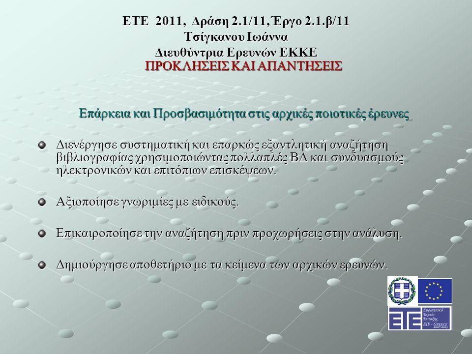 ΕΤΕ 2011, Δράση 2.1/11, Έργο 2.1.β/11 Τσίγκανου Ιωάννα Διευθύντρια Ερευνών ΕΚΚΕ ΠΡΟΚΛΗΣΕΙΣ ΚΑΙ ΑΠΑΝΤΗΣΕΙΣ Επάρκεια και Προσβασιμότητα στις αρχικές ποιοτικές έρευνες Διενέργησε συστηματική και επαρκώς εξαντλητική αναζήτηση βιβλιογραφίας χρησιμοποιώντας πολλαπλές ΒΔ και συνδυασμούς ηλεκτρονικών και επιτόπιων επισκέψεων.