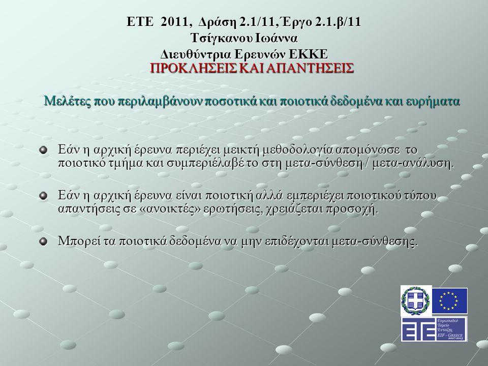 ΕΤΕ 2011, Δράση 2.1/11, Έργο 2.1.β/11 Τσίγκανου Ιωάννα Διευθύντρια Ερευνών ΕΚΚΕ ΠΡΟΚΛΗΣΕΙΣ ΚΑΙ ΑΠΑΝΤΗΣΕΙΣ Μελέτες που περιλαμβάνουν ποσοτικά και ποιοτικά δεδομένα και ευρήματα Εάν η αρχική έρευνα περιέχει μεικτή μεθοδολογία απομόνωσε το ποιοτικό τμήμα και συμπεριέλαβέ το στη μετα-σύνθεση / μετα-ανάλυση.