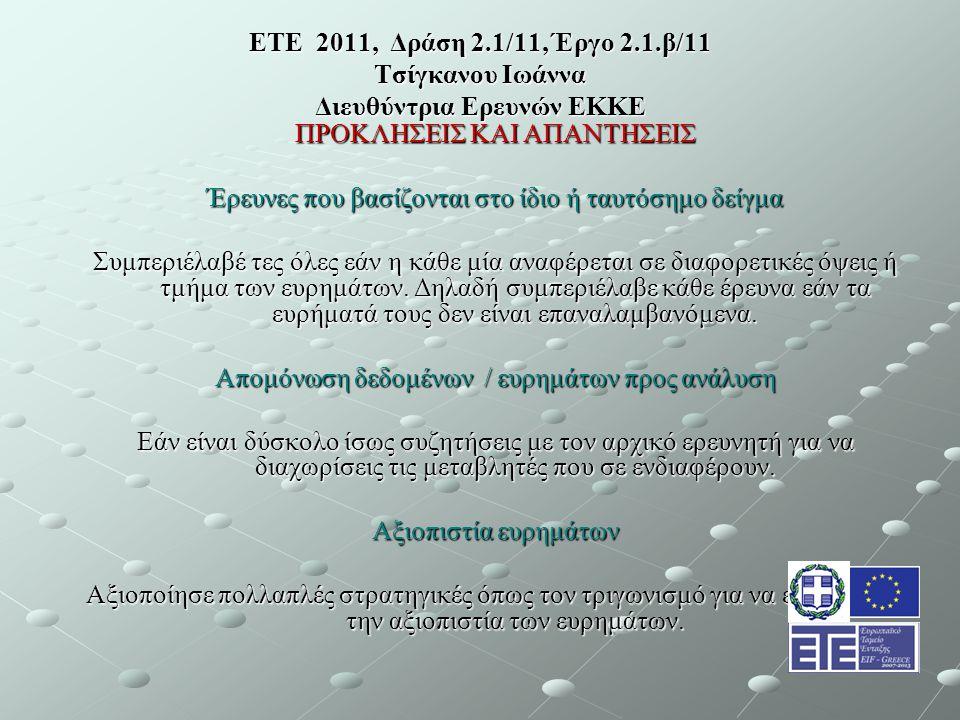 ΕΤΕ 2011, Δράση 2.1/11, Έργο 2.1.β/11 Τσίγκανου Ιωάννα Διευθύντρια Ερευνών ΕΚΚΕ ΠΡΟΚΛΗΣΕΙΣ ΚΑΙ ΑΠΑΝΤΗΣΕΙΣ Έρευνες που βασίζονται στο ίδιο ή ταυτόσημο