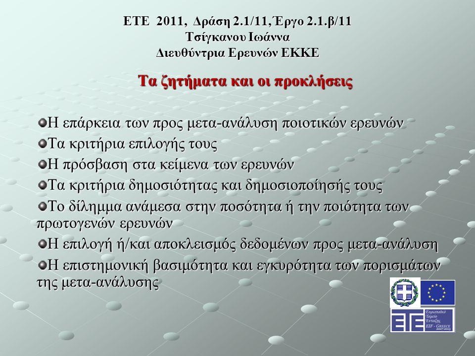 ΕΤΕ 2011, Δράση 2.1/11, Έργο 2.1.β/11 Τσίγκανου Ιωάννα Διευθύντρια Ερευνών ΕΚΚΕ Τα ζητήματα και οι προκλήσεις Η επάρκεια των προς μετα-ανάλυση ποιοτικών ερευνών Τα κριτήρια επιλογής τους Η πρόσβαση στα κείμενα των ερευνών Τα κριτήρια δημοσιότητας και δημοσιοποίησής τους Το δίλημμα ανάμεσα στην ποσότητα ή την ποιότητα των πρωτογενών ερευνών Η επιλογή ή/και αποκλεισμός δεδομένων προς μετα-ανάλυση Η επιστημονική βασιμότητα και εγκυρότητα των πορισμάτων της μετα-ανάλυσης