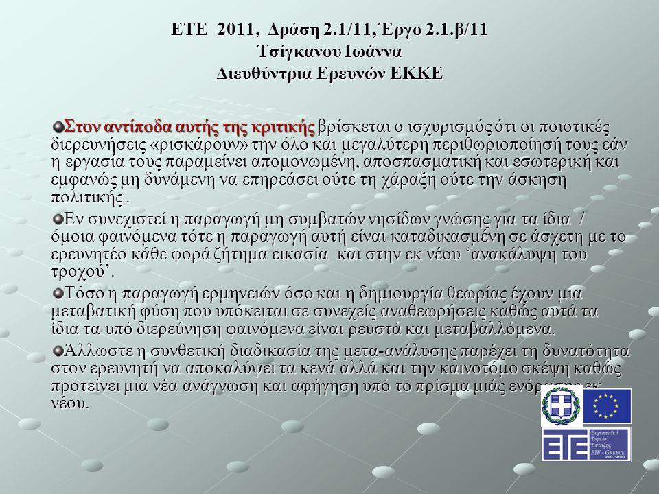 ΕΤΕ 2011, Δράση 2.1/11, Έργο 2.1.β/11 Τσίγκανου Ιωάννα Διευθύντρια Ερευνών ΕΚΚΕ Στον αντίποδα αυτής της κριτικής βρίσκεται ο ισχυρισμός ότι οι ποιοτικές διερευνήσεις «ρισκάρουν» την όλο και μεγαλύτερη περιθωριοποίησή τους εάν η εργασία τους παραμείνει απομονωμένη, αποσπασματική και εσωτερική και εμφανώς μη δυνάμενη να επηρεάσει ούτε τη χάραξη ούτε την άσκηση πολιτικής.