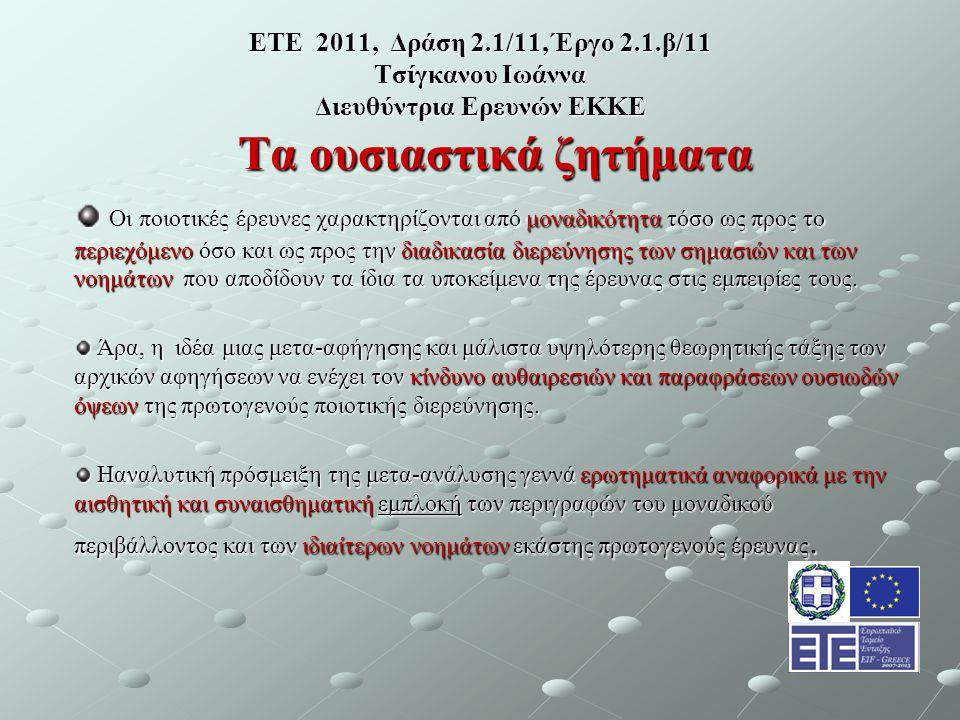 ΕΤΕ 2011, Δράση 2.1/11, Έργο 2.1.β/11 Τσίγκανου Ιωάννα Διευθύντρια Ερευνών ΕΚΚΕ Τα ουσιαστικά ζητήματα Οι ποιοτικές έρευνες χαρακτηρίζονται από μοναδικότητα τόσο ως προς το περιεχόμενο όσο και ως προς την διαδικασία διερεύνησης των σημασιών και των νοημάτων που αποδίδουν τα ίδια τα υποκείμενα της έρευνας στις εμπειρίες τους.