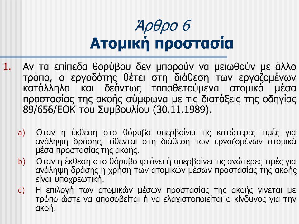 Άρθρο 6 Ατομική προστασία 1.Αν τα επίπεδα θορύβου δεν μπορούν να μειωθούν με άλλο τρόπο, ο εργοδότης θέτει στη διάθεση των εργαζομένων κατάλληλα και δ