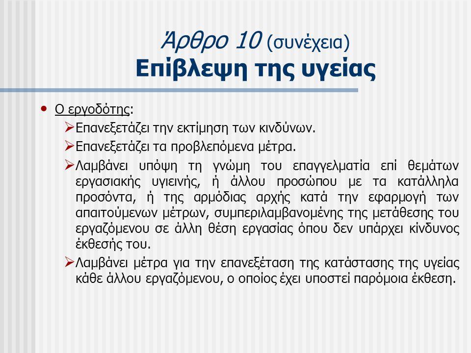 Άρθρο 10 (συνέχεια) Επίβλεψη της υγείας • Ο εργοδότης:  Επανεξετάζει την εκτίμηση των κινδύνων.  Επανεξετάζει τα προβλεπόμενα μέτρα.  Λαμβάνει υπόψ