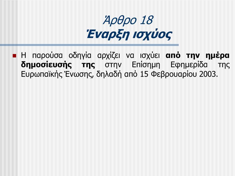 Άρθρο 18 Έναρξη ισχύος  Η παρούσα οδηγία αρχίζει να ισχύει από την ηµέρα δηµοσίευσής της στην Επίσηµη Εφηµερίδα της Ευρωπαϊκής Ένωσης, δηλαδή από 15