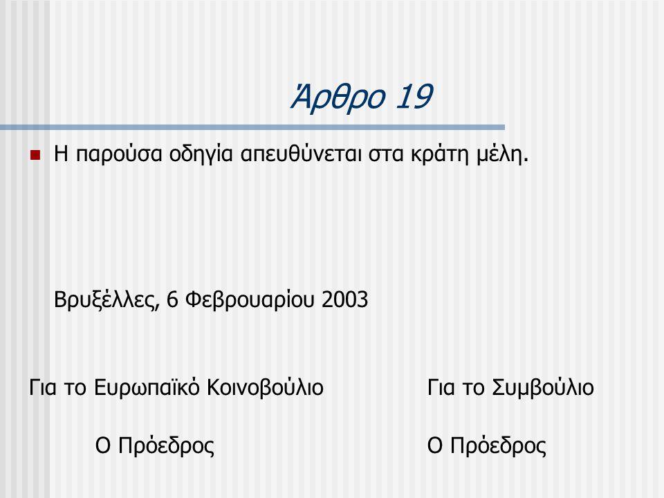 Άρθρο 19  Η παρούσα οδηγία απευθύνεται στα κράτη µέλη. Βρυξέλλες, 6 Φεβρουαρίου 2003 Για το Ευρωπαϊκό ΚοινοβούλιοΓια το ΣυμβούλιοΟ Πρόεδρος