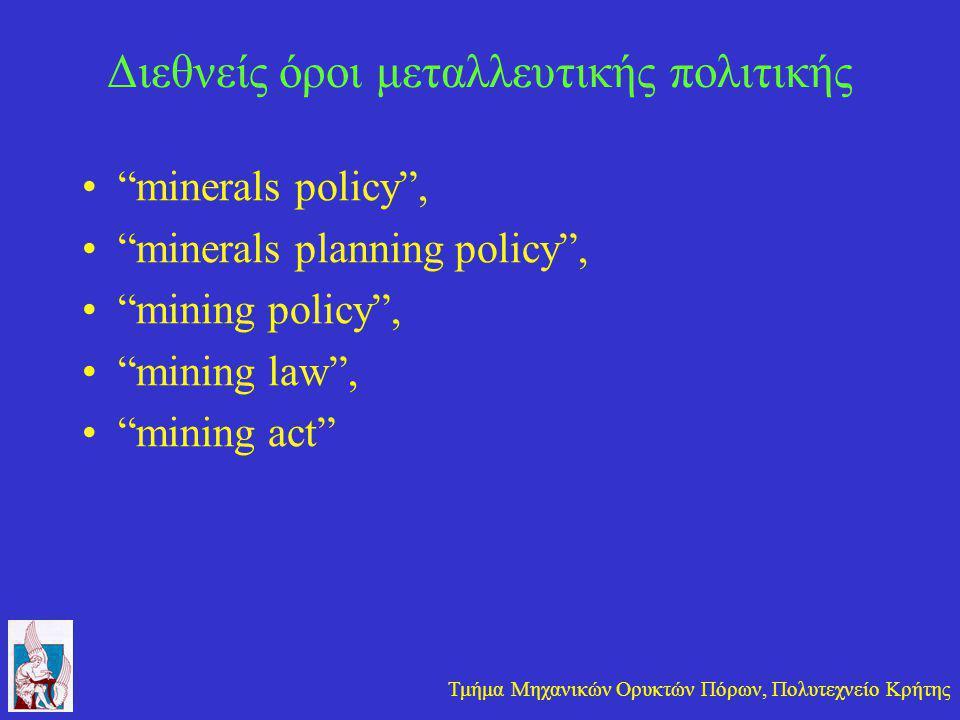 Τμήμα Μηχανικών Ορυκτών Πόρων, Πολυτεχνείο Κρήτης Διεθνείς όροι μεταλλευτικής πολιτικής • minerals policy , • minerals planning policy , • mining policy , • mining law , • mining act