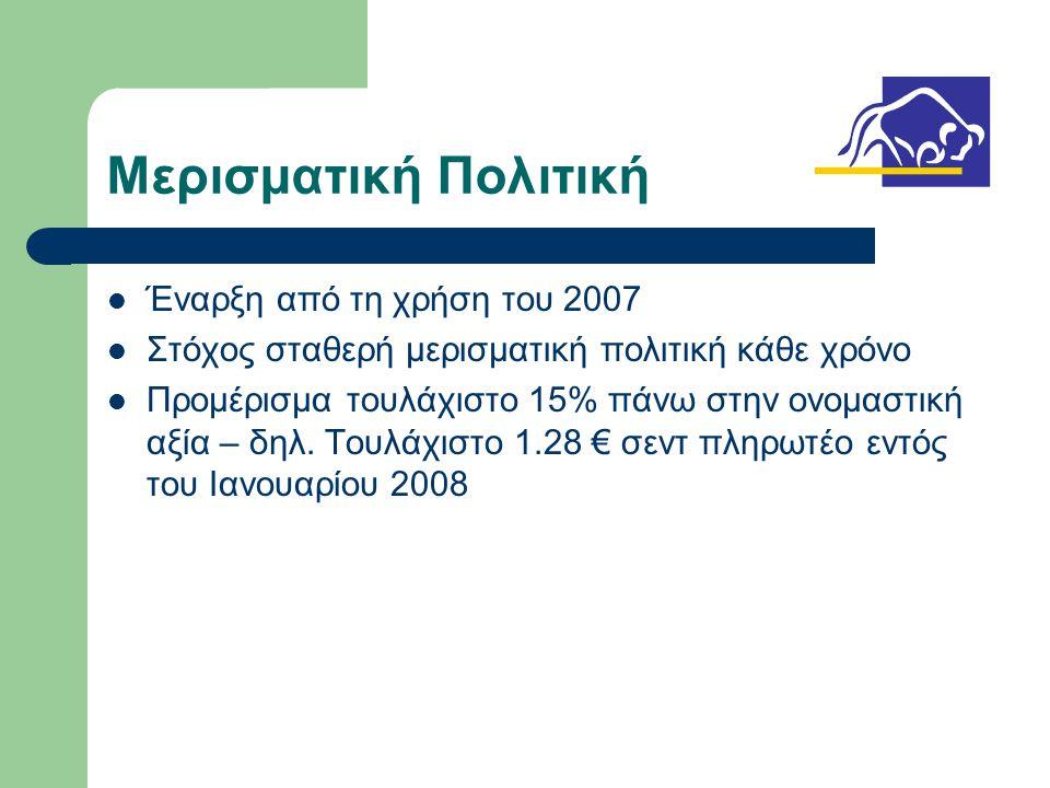 Μερισματική Πολιτική  Έναρξη από τη χρήση του 2007  Στόχος σταθερή μερισματική πολιτική κάθε χρόνο  Προμέρισμα τουλάχιστο 15% πάνω στην ονομαστική αξία – δηλ.