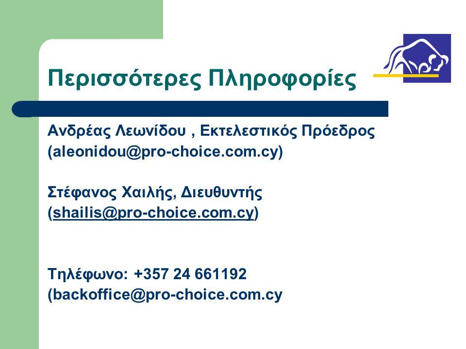 Περισσότερες Πληροφορίες Ανδρέας Λεωνίδου, Εκτελεστικός Πρόεδρος (aleonidou@pro-choice.com.cy) Στέφανος Χαιλής, Διευθυντής (shailis@pro-choice.com.cy)shailis@pro-choice.com.cy Τηλέφωνο: +357 24 661192 (backoffice@pro-choice.com.cy