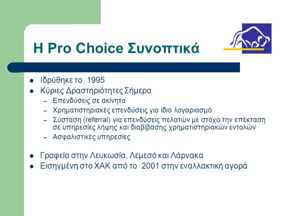 Η Pro Choice Συνοπτικά  Ιδρύθηκε το 1995  Κύριες Δραστηριότητες Σήμερα – Επενδύσεις σε ακίνητα – Χρηματιστηριακές επενδύσεις για ίδιο λογαριασμό – Σύσταση (referral) για επενδύσεις πελατών με στόχο την επέκταση σε υπηρεσίες λήψης και διαβίβασης χρηματιστηριακών εντολών – Ασφαλιστικές υπηρεσίες  Γραφεία στην Λευκωσία, Λεμεσό και Λάρνακα  Εισηγμένη στο ΧΑΚ από το 2001 στην εναλλακτική αγορά