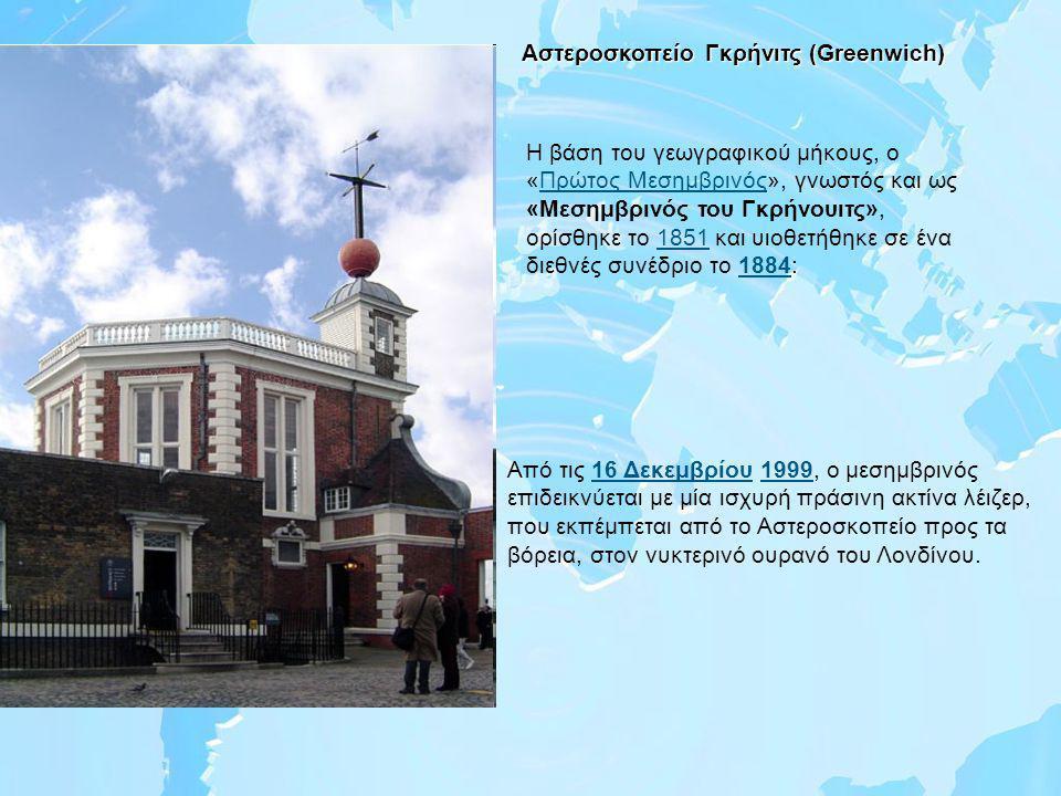 Αστεροσκοπείο Γκρήνιτς (Greenwich) Η βάση του γεωγραφικού μήκους, ο «Πρώτος Μεσημβρινός», γνωστός και ως «Μεσημβρινός του Γκρήνουιτς», ορίσθηκε το 1851 και υιοθετήθηκε σε ένα διεθνές συνέδριο το 1884:Πρώτος Μεσημβρινός18511884 Από τις 16 Δεκεμβρίου 1999, ο μεσημβρινός επιδεικνύεται με μία ισχυρή πράσινη ακτίνα λέιζερ, που εκπέμπεται από το Αστεροσκοπείο προς τα βόρεια, στον νυκτερινό ουρανό του Λονδίνου.16 Δεκεμβρίου1999