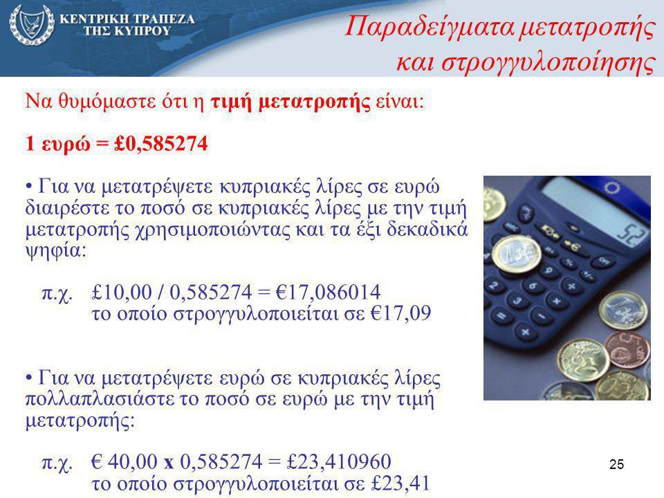25 Παραδείγματα μετατροπής και στρογγυλοποίησης Να θυμόμαστε ότι η τιμή μετατροπής είναι: 1 ευρώ = £0,585274 • Για να μετατρέψετε κυπριακές λίρες σε ε