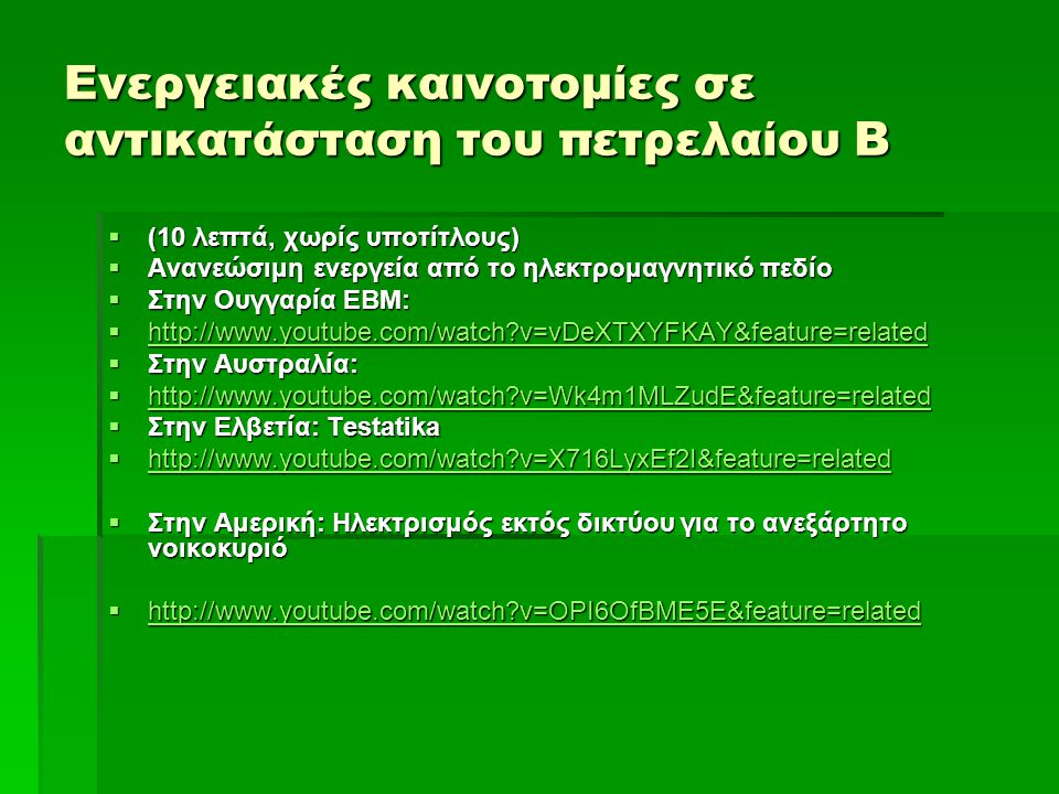 Ενεργειακές καινοτομίες σε αντικατάσταση του πετρελαίου Β  (10 λεπτά, χωρίς υποτίτλους)  Ανανεώσιμη ενεργεία από το ηλεκτρομαγνητικό πεδίο  Στην Ουγγαρία EBM:  http://www.youtube.com/watch v=vDeXTXYFKAY&feature=related http://www.youtube.com/watch v=vDeXTXYFKAY&feature=related  Στην Αυστραλία:  http://www.youtube.com/watch v=Wk4m1MLZudE&feature=related http://www.youtube.com/watch v=Wk4m1MLZudE&feature=related  Στην Ελβετία: Testatika  http://www.youtube.com/watch v=X716LyxEf2I&feature=related http://www.youtube.com/watch v=X716LyxEf2I&feature=related  Στην Αμερική: Ηλεκτρισμός εκτός δικτύου για το ανεξάρτητο νοικοκυριό  http://www.youtube.com/watch v=OPI6OfBME5E&feature=related http://www.youtube.com/watch v=OPI6OfBME5E&feature=related