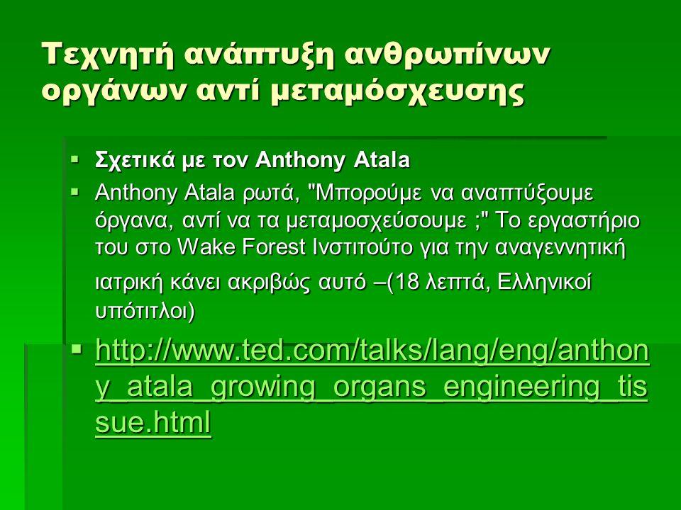 Τεχνητή ανάπτυξη ανθρωπίνων οργάνων αντί μεταμόσχευσης  Σχετικά με τον Anthony Atala  Anthony Atala ρωτά, Μπορούμε να αναπτύξουμε όργανα, αντί να τα μεταμοσχεύσουμε ; Το εργαστήριο του στο Wake Forest Ινστιτούτο για την αναγεννητική ιατρική κάνει ακριβώς αυτό –(18 λεπτά, Ελληνικοί υπότιτλοι)  http://www.ted.com/talks/lang/eng/anthon y_atala_growing_organs_engineering_tis sue.html http://www.ted.com/talks/lang/eng/anthon y_atala_growing_organs_engineering_tis sue.html http://www.ted.com/talks/lang/eng/anthon y_atala_growing_organs_engineering_tis sue.html