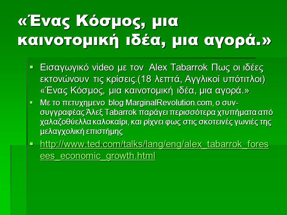 «Ένας Κόσμος, μια καινοτομική ιδέα, μια αγορά.»  Εισαγωγικό video με τον Alex Tabarrok Πως οι ιδέες εκτονώνουν τις κρίσεις.(18 λεπτά, Αγγλικοί υπότιτλοι) «Ένας Κόσμος, μια καινοτομική ιδέα, μια αγορά.»  Με το πετυχημενο blog MarginalRevolution.com, ο συν- συγγραφέας Άλεξ Tabarrok παράγει περισσότερα χτυπήματα από χαλαζοθύελλα καλοκαίρι, και ρίχνει φως στις σκοτεινές γωνιές της μελαγχολική επιστήμης  http://www.ted.com/talks/lang/eng/alex_tabarrok_fores ees_economic_growth.html http://www.ted.com/talks/lang/eng/alex_tabarrok_fores ees_economic_growth.html http://www.ted.com/talks/lang/eng/alex_tabarrok_fores ees_economic_growth.html