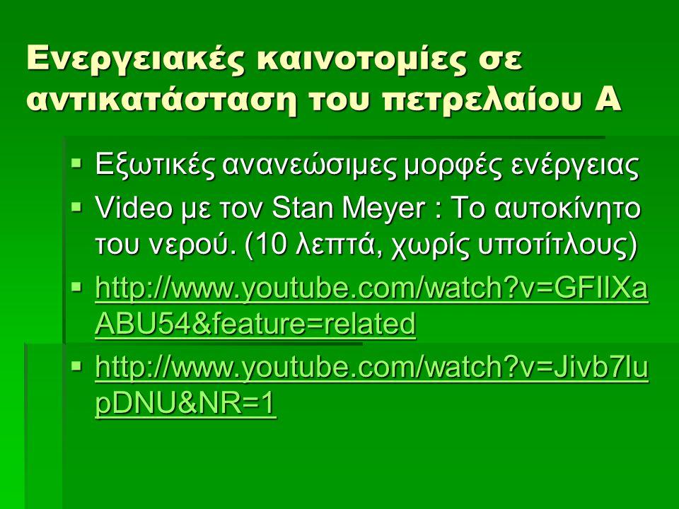 Ενεργειακές καινοτομίες σε αντικατάσταση του πετρελαίου Β  (10 λεπτά, χωρίς υποτίτλους)  Ανανεώσιμη ενεργεία από το ηλεκτρομαγνητικό πεδίο  Στην Ουγγαρία EBM:  http://www.youtube.com/watch?v=vDeXTXYFKAY&feature=related http://www.youtube.com/watch?v=vDeXTXYFKAY&feature=related  Στην Αυστραλία:  http://www.youtube.com/watch?v=Wk4m1MLZudE&feature=related http://www.youtube.com/watch?v=Wk4m1MLZudE&feature=related  Στην Ελβετία: Testatika  http://www.youtube.com/watch?v=X716LyxEf2I&feature=related http://www.youtube.com/watch?v=X716LyxEf2I&feature=related  Στην Αμερική: Ηλεκτρισμός εκτός δικτύου για το ανεξάρτητο νοικοκυριό  http://www.youtube.com/watch?v=OPI6OfBME5E&feature=related http://www.youtube.com/watch?v=OPI6OfBME5E&feature=related