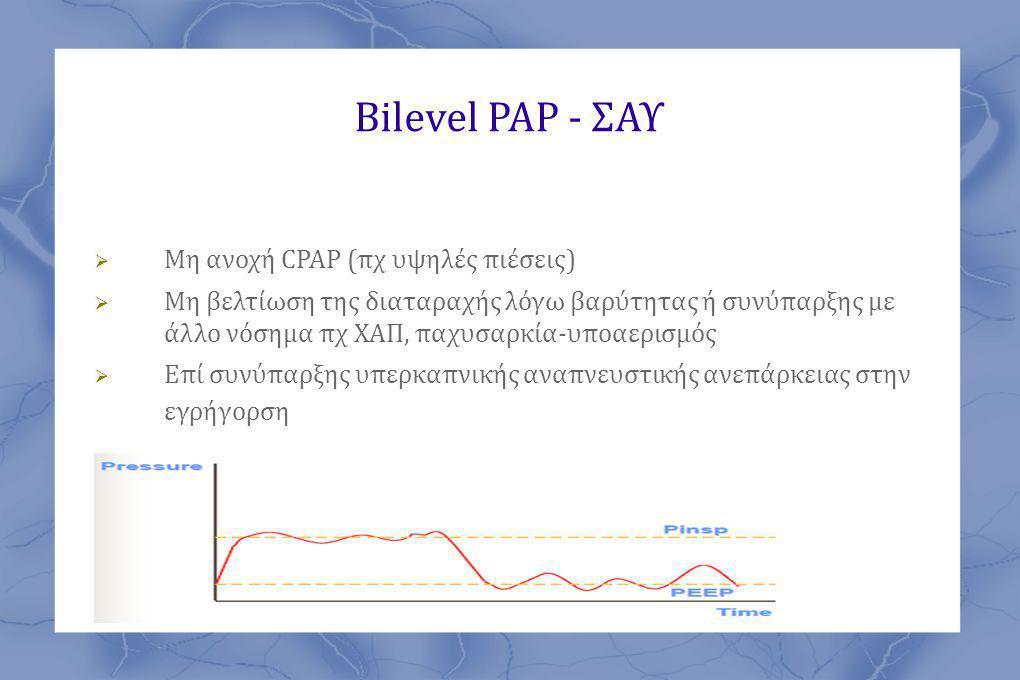 Bilevel PAP - ΣΑΥ  Μη ανοχή CPAP (πχ υψηλές πιέσεις)  Μη βελτίωση της διαταραχής λόγω βαρύτητας ή συνύπαρξης με άλλο νόσημα πχ ΧΑΠ, παχυσαρκία-υποαερισμός  Επί συνύπαρξης υπερκαπνικής αναπνευστικής ανεπάρκειας στην εγρήγορση
