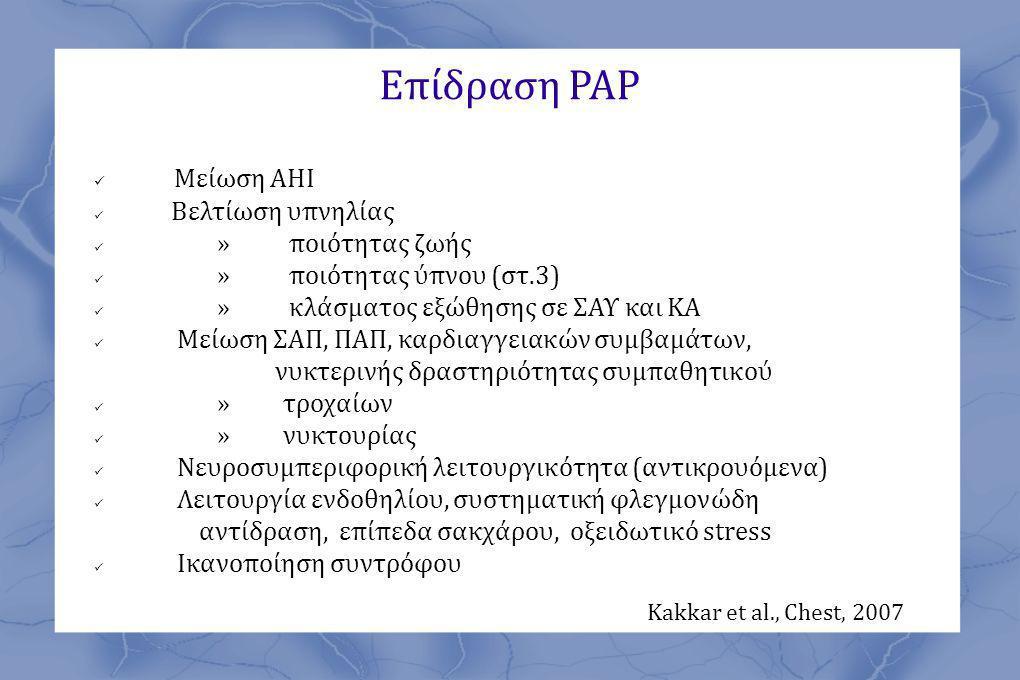 Επίδραση ΡΑΡ  Μείωση ΑΗΙ  Βελτίωση υπνηλίας  » ποιότητας ζωής  » ποιότητας ύπνου (στ.3)  » κλάσματος εξώθησης σε ΣΑΥ και ΚΑ  Μείωση ΣΑΠ, ΠΑΠ, καρδιαγγειακών συμβαμάτων, νυκτερινής δραστηριότητας συμπαθητικού  » τροχαίων  » νυκτουρίας  Νευροσυμπεριφορική λειτουργικότητα (αντικρουόμενα)  Λειτουργία ενδοθηλίου, συστηματική φλεγμονώδη αντίδραση, επίπεδα σακχάρου, οξειδωτικό stress  Ικανοποίηση συντρόφου Kakkar et al., Chest, 2007