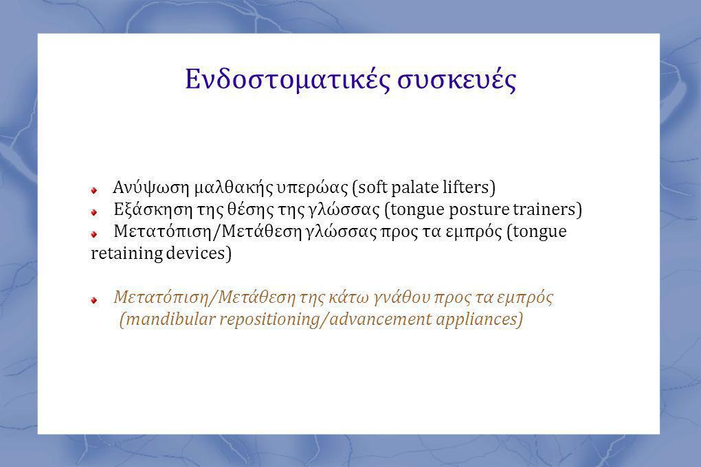 Ενδοστοματικές συσκευές Ανύψωση μαλθακής υπερώας (soft palate lifters) Εξάσκηση της θέσης της γλώσσας (tongue posture trainers) Μετατόπιση/Μετάθεση γλώσσας προς τα εμπρός (tongue retaining devices) Μετατόπιση/Μετάθεση της κάτω γνάθου προς τα εμπρός (mandibular repositioning/advancement appliances)