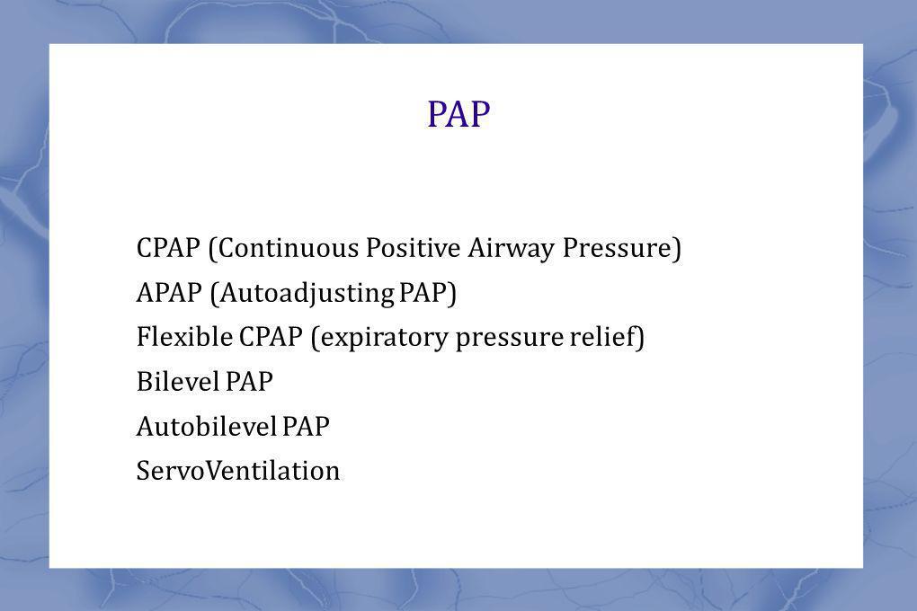 PAP CPAP (Continuous Positive Airway Pressure) APAP (Autoadjusting PAP) Flexible CPAP (expiratory pressure relief) Bilevel PAP Autobilevel PAP ServoVentilation