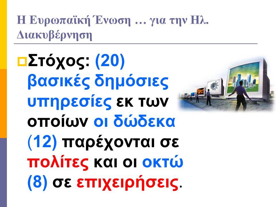 Η Ευρωπαϊκή Ένωση … για την Ηλ. Διακυβέρνηση  Στόχος: (20) βασικές δημόσιες υπηρεσίες εκ των οποίων οι δώδεκα (12) παρέχονται σε πολίτες και οι οκτώ