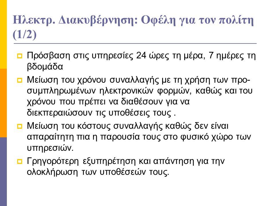 Ηλεκτρ. Διακυβέρνηση: Οφέλη για τον πολίτη (1/2)  Πρόσβαση στις υπηρεσίες 24 ώρες τη μέρα, 7 ημέρες τη βδομάδα  Μείωση του χρόνου συναλλαγής με τη χ