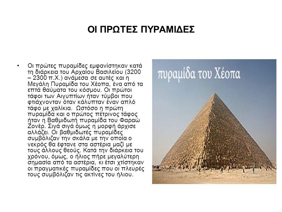 ΟΙ ΠΡΩΤΕΣ ΠΥΡΑΜΙΔΕΣ •Οι πρώτες πυραμίδες εμφανίστηκαν κατά τη διάρκεια του Αρχαίου Βασιλείου (3200 – 2300 π.Χ.) ανάμεσα σε αυτές και η Μεγάλη Πυραμίδα