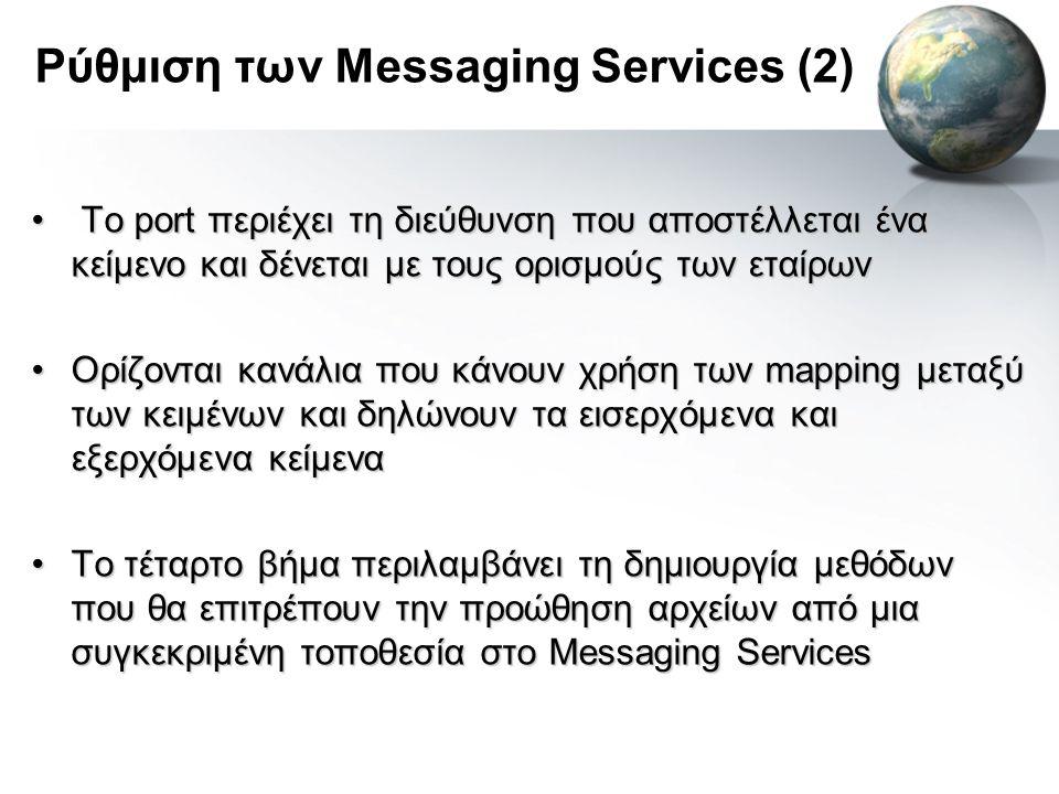 Ρύθμιση των Messaging Services (2) • Το port περιέχει τη διεύθυνση που αποστέλλεται ένα κείμενο και δένεται με τους ορισμούς των εταίρων •Ορίζονται κανάλια που κάνουν χρήση των mapping μεταξύ των κειμένων και δηλώνουν τα εισερχόμενα και εξερχόμενα κείμενα •Το τέταρτο βήμα περιλαμβάνει τη δημιουργία μεθόδων που θα επιτρέπουν την προώθηση αρχείων από μια συγκεκριμένη τοποθεσία στο Messaging Services