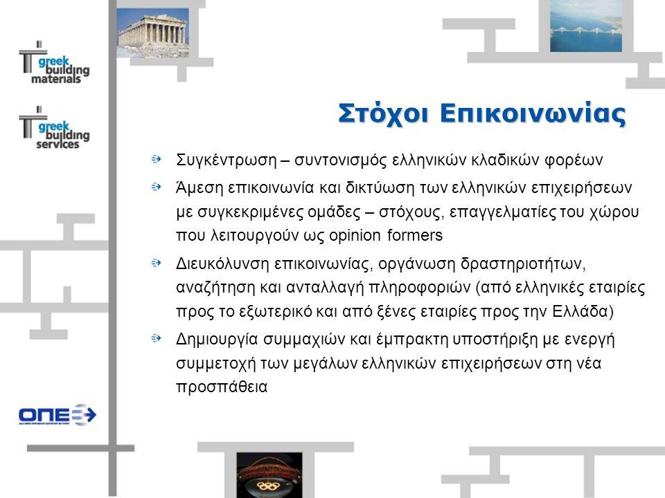 Στόχοι Επικοινωνίας Συγκέντρωση – συντονισμός ελληνικών κλαδικών φορέων Άμεση επικοινωνία και δικτύωση των ελληνικών επιχειρήσεων με συγκεκριμένες ομάδες – στόχους, επαγγελματίες του χώρου που λειτουργούν ως opinion formers Διευκόλυνση επικοινωνίας, οργάνωση δραστηριοτήτων, αναζήτηση και ανταλλαγή πληροφοριών (από ελληνικές εταιρίες προς το εξωτερικό και από ξένες εταιρίες προς την Ελλάδα) Δημιουργία συμμαχιών και έμπρακτη υποστήριξη με ενεργή συμμετοχή των μεγάλων ελληνικών επιχειρήσεων στη νέα προσπάθεια