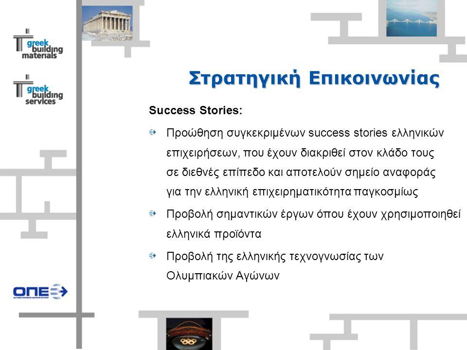 Στρατηγική Επικοινωνίας Success Stories: Προώθηση συγκεκριμένων success stories ελληνικών επιχειρήσεων, που έχουν διακριθεί στον κλάδο τους σε διεθνές επίπεδο και αποτελούν σημείο αναφοράς για την ελληνική επιχειρηματικότητα παγκοσμίως Προβολή σημαντικών έργων όπου έχουν χρησιμοποιηθεί ελληνικά προϊόντα Προβολή της ελληνικής τεχνογνωσίας των Ολυμπιακών Αγώνων