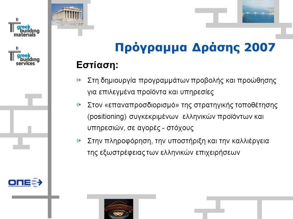 Πρόγραμμα Δράσης 2007 Εστίαση: Στη δημιουργία προγραμμάτων προβολής και προώθησης για επιλεγμένα προϊόντα και υπηρεσίες Στον «επαναπροσδιορισμό» της στρατηγικής τοποθέτησης (positioning) συγκεκριμένων ελληνικών προϊόντων και υπηρεσιών, σε αγορές - στόχους Στην πληροφόρηση, την υποστήριξη και την καλλιέργεια της εξωστρέφειας των ελληνικών επιχειρήσεων