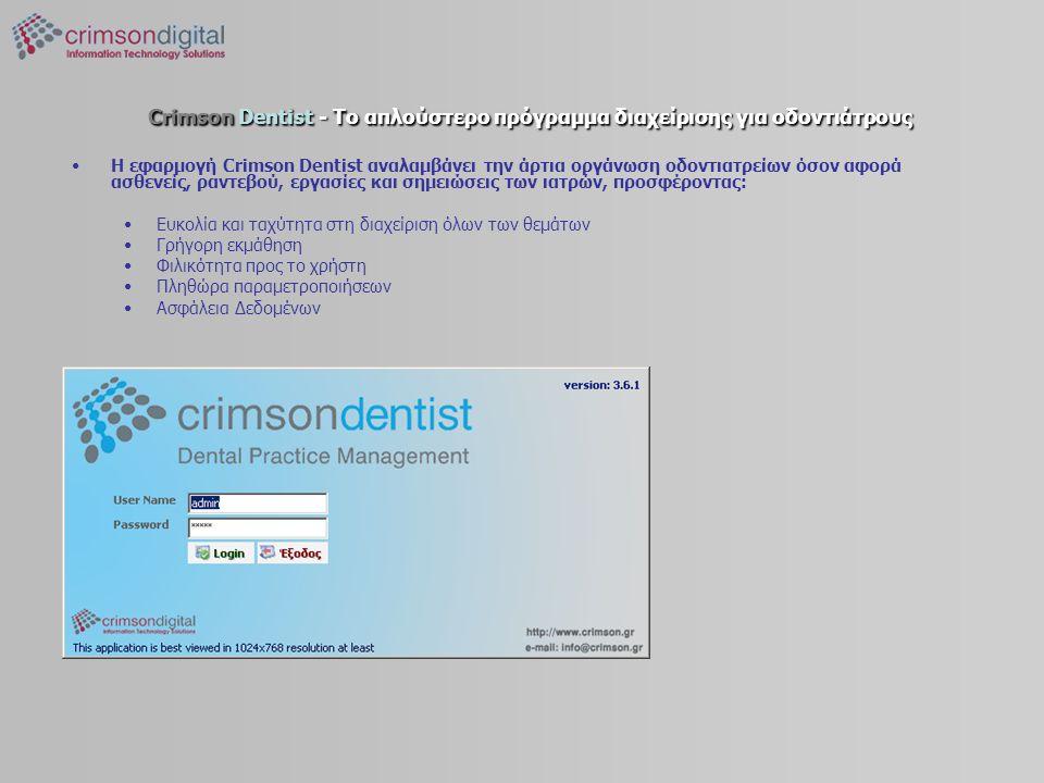 Crimson Dentist - Το απλούστερο πρόγραμμα διαχείρισης για οδοντιάτρους •H εφαρμογή Crimson Dentist αναλαμβάνει την άρτια οργάνωση οδοντιατρείων όσον αφορά ασθενείς, ραντεβού, εργασίες και σημειώσεις των ιατρών, προσφέροντας: •Ευκολία και ταχύτητα στη διαχείριση όλων των θεμάτων •Γρήγορη εκμάθηση •Φιλικότητα προς το χρήστη •Πληθώρα παραμετροποιήσεων •Ασφάλεια Δεδομένων