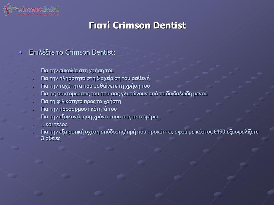 Γιατί Crimson Dentist •Επιλέξτε το Crimson Dentist: • Για την ευκολία στη χρήση του • Για την πληρότητα στη διαχείριση του ασθενή • Για την ταχύτητα που μαθαίνετε τη χρήση του • Για τις συντομεύσεις του που σας γλυτώνουν από τα δαιδαλώδη μενού • Για τη φιλικότητα προς το χρήστη • Για την προσαρμοστικότητά του • Για την εξοικονόμηση χρόνου που σας προσφέρει • …και τέλος • Για την εξαιρετική σχέση απόδοσης/τιμή που προκύπτει, αφού με κόστος €490 εξασφαλίζετε 3 άδειες
