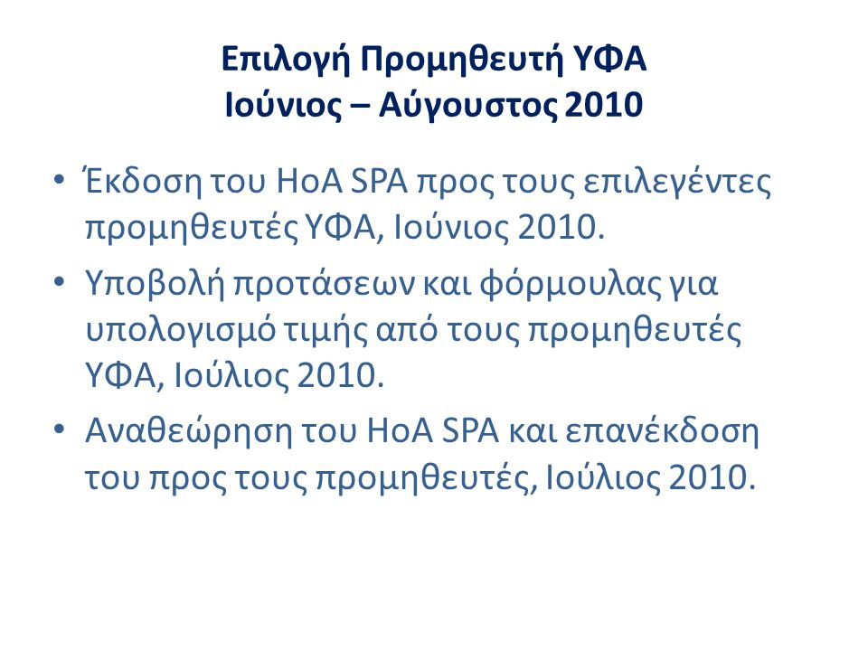 Επιλογή Προμηθευτή ΥΦΑ Ιούνιος – Αύγουστος 2010 • Έκδοση του HoA SPA προς τους επιλεγέντες προμηθευτές ΥΦΑ, Ιούνιος 2010. • Υποβολή προτάσεων και φόρμ