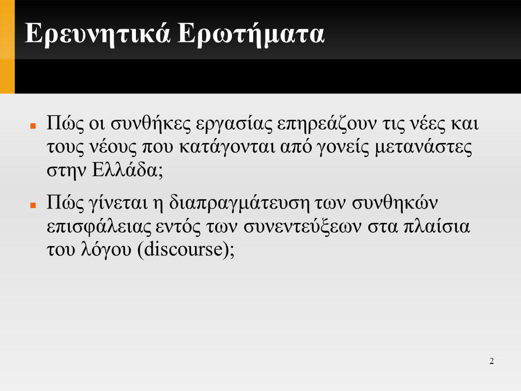 2 Ερευνητικά Ερωτήματα  Πώς οι συνθήκες εργασίας επηρεάζουν τις νέες και τους νέους που κατάγονται από γονείς μετανάστες στην Ελλάδα;  Πώς γίνεται η διαπραγμάτευση των συνθηκών επισφάλειας εντός των συνεντεύξεων στα πλαίσια του λόγου (discourse);