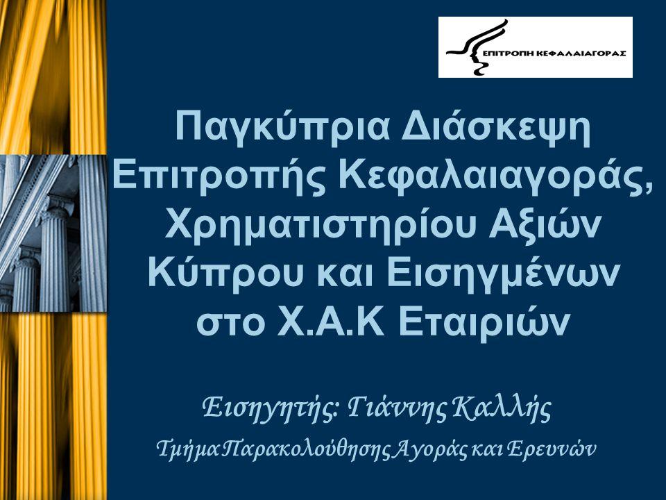 Παγκύπρια Διάσκεψη Επιτροπής Κεφαλαιαγοράς, Χρηματιστηρίου Αξιών Κύπρου και Εισηγμένων στο Χ.Α.Κ Εταιριών Εισηγητής: Γιάννης Καλλής Τμήμα Παρακολούθησης Αγοράς και Ερευνών