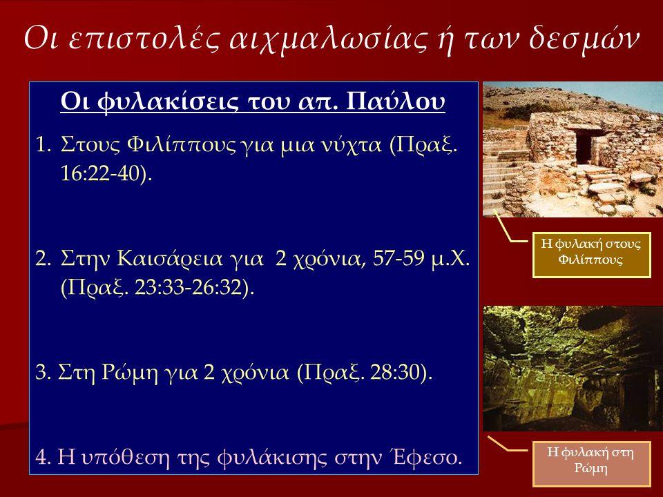 Οι επιστολές αιχμαλωσίας ή των δεσμών Οι φυλακίσεις του απ. Παύλου 1.Στους Φιλίππους για μια νύχτα (Πραξ. 16:22-40). 2.Στην Καισάρεια για 2 χρόνια, 57