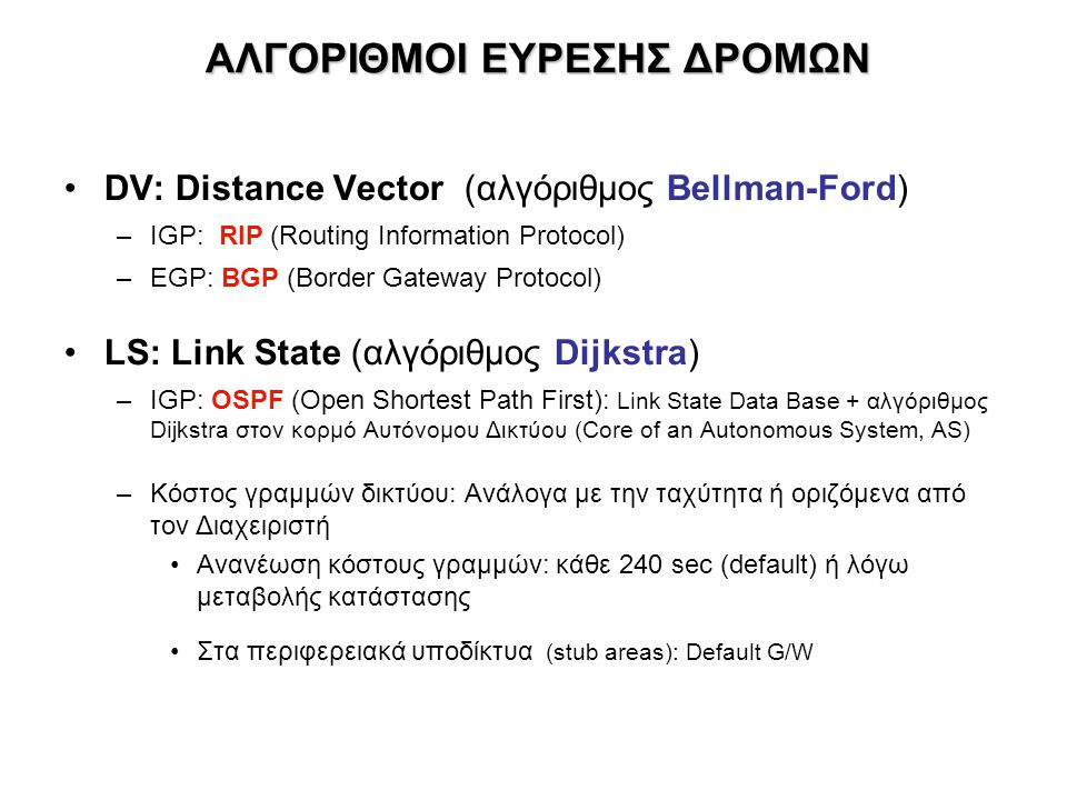 ΑΛΓΟΡΙΘΜΟΙ ΕΥΡΕΣΗΣ ΔΡΟΜΩΝ •DV: Distance Vector (αλγόριθμος Bellman-Ford) –IGP: RIP (Routing Information Protocol) –EGP: BGP (Border Gateway Protocol)